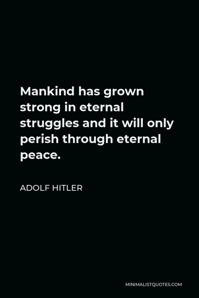 Adolf Hitler Quote - Mankind has grown strong in eternal struggles and it will only perish through eternal peace.