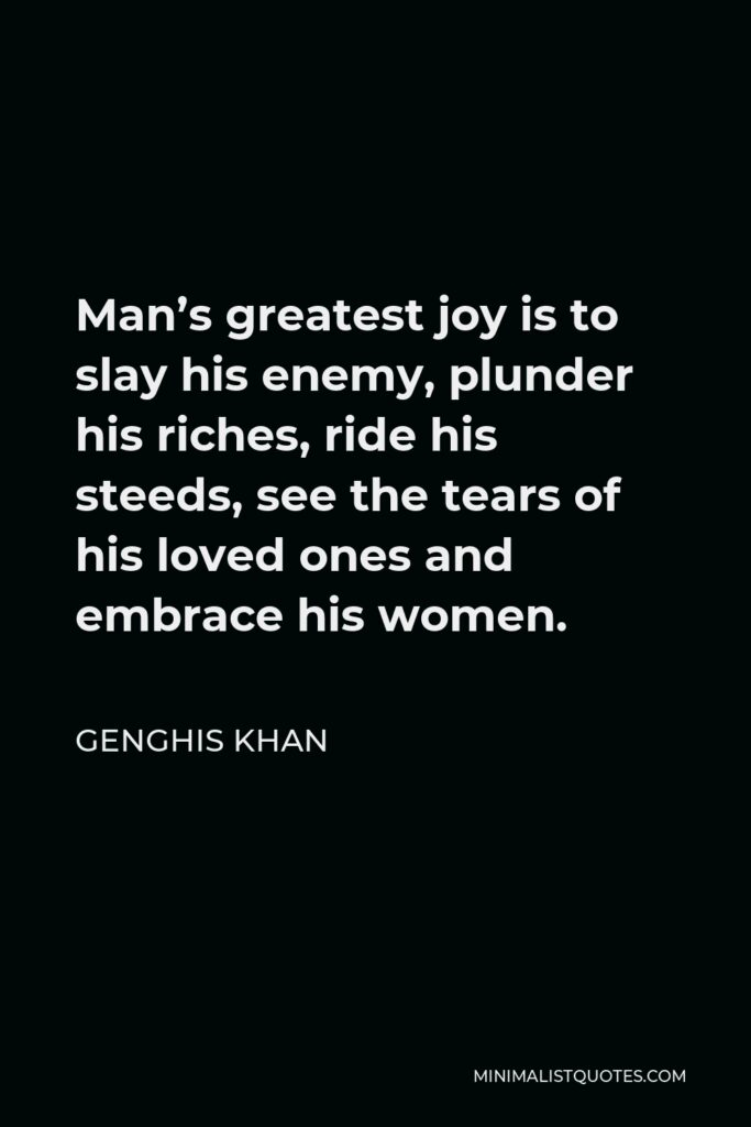 Genghis Khan Quote - Man's greatest joy is to slay his enemy, plunder his riches, ride his steeds, see the tears of his loved ones and embrace his women.