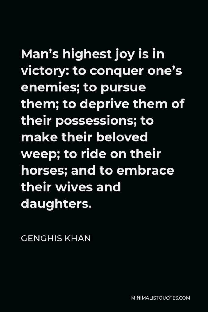 Genghis Khan Quote - Man's highest joy is in victory: to conquer one's enemies; to pursue them; to deprive them of their possessions; to make their beloved weep; to ride on their horses; and to embrace their wives and daughters.