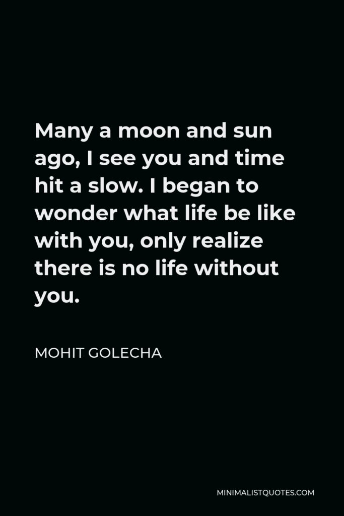 Mohit Golecha Quote - Many a moon and sun ago, I see you and time hit a slow. I began to wonder what life be like with you, only realize there is no life without you.