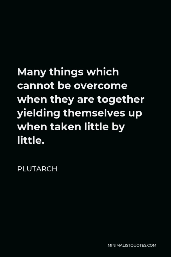 Plutarch Quote - Many things which cannot be overcome when they are together yielding themselves up when taken little by little.