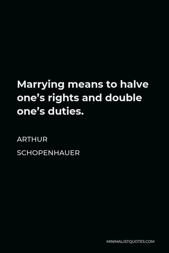 Arthur Schopenhauer Quote - Marrying means to halve one's rights and double one's duties.