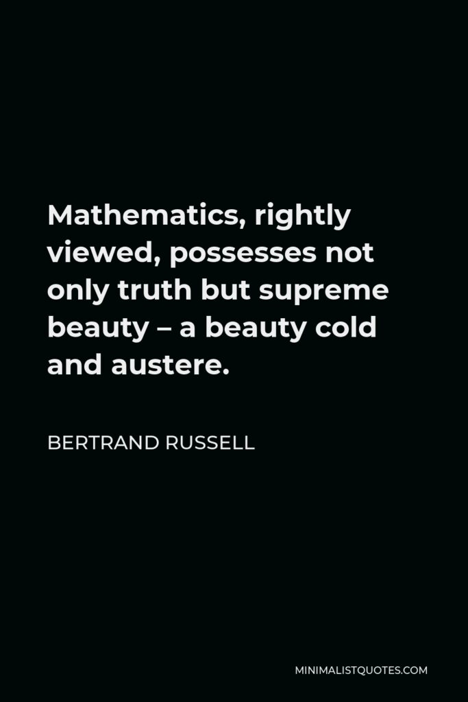 Bertrand Russell Quote - Mathematics, rightly viewed, possesses not only truth but supreme beauty – a beauty cold and austere.
