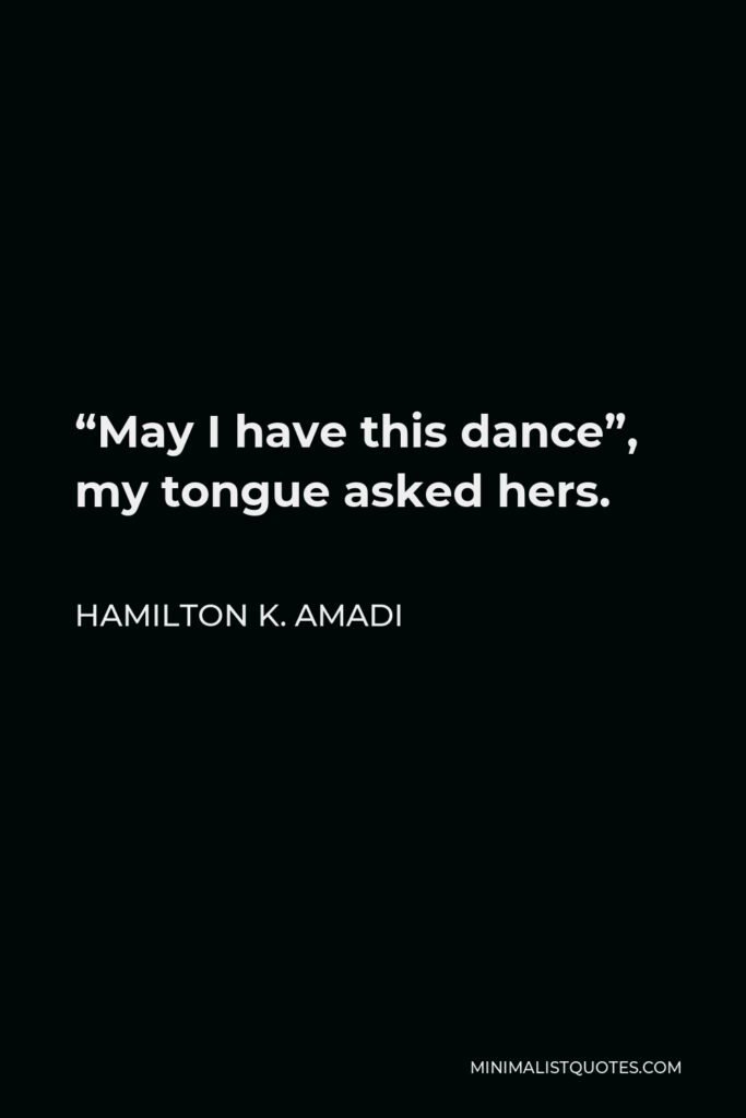 """Hamilton K. Amadi Quote - """"May I have this dance"""", my tongue asked hers."""