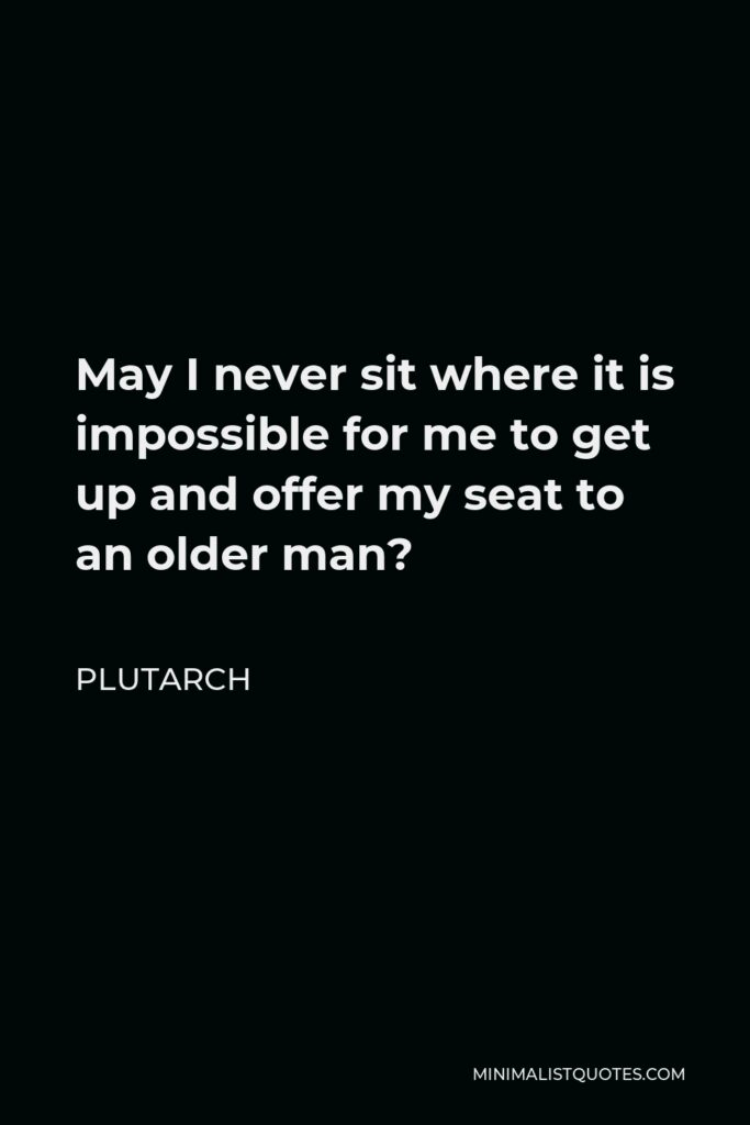 Plutarch Quote - May I never sit where it is impossible for me to get up and offer my seat to an older man?
