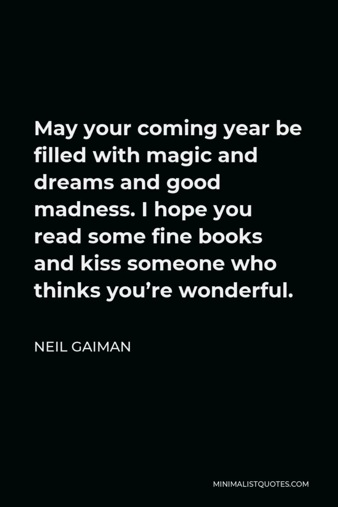 Neil Gaiman Quote - May your coming year be filled with magic and dreams and good madness. I hope you read some fine books and kiss someone who thinks you're wonderful.
