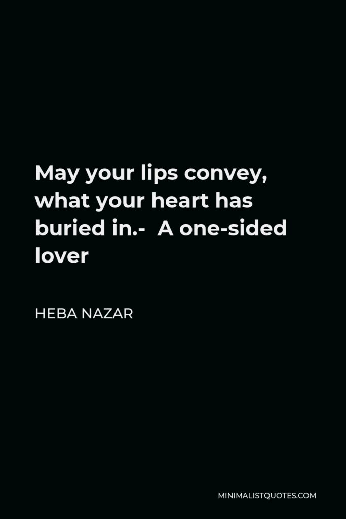 Heba Nazar Quote - May your lips convey, what your heart has buried in.- A one-sided lover