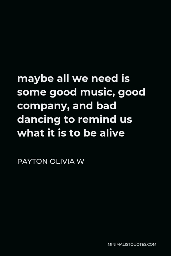 Payton Olivia W Quote - maybe all we need is some good music, good company, and bad dancing to remind us what it is to be alive