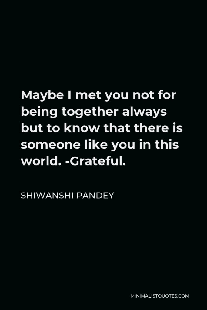 Shiwanshi Pandey Quote - Maybe I met you not for being together always but to know that there is someone like you in this world. -Grateful.