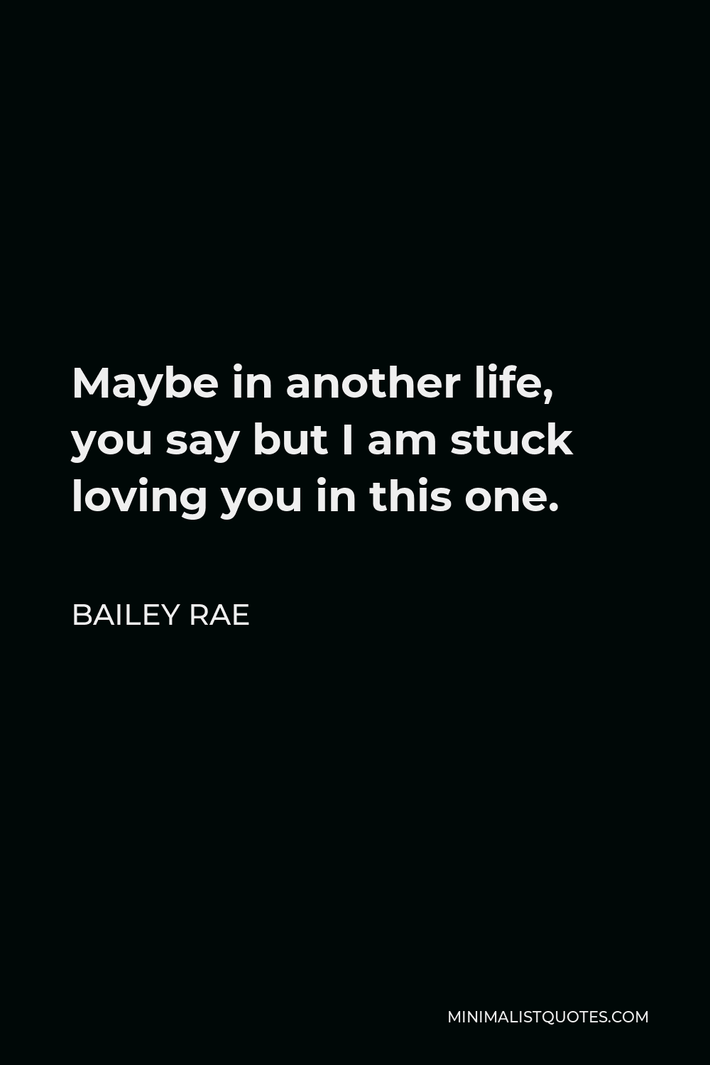 Bailey Rae Quote - Maybe in another life, you say but I am stuck loving you in this one.