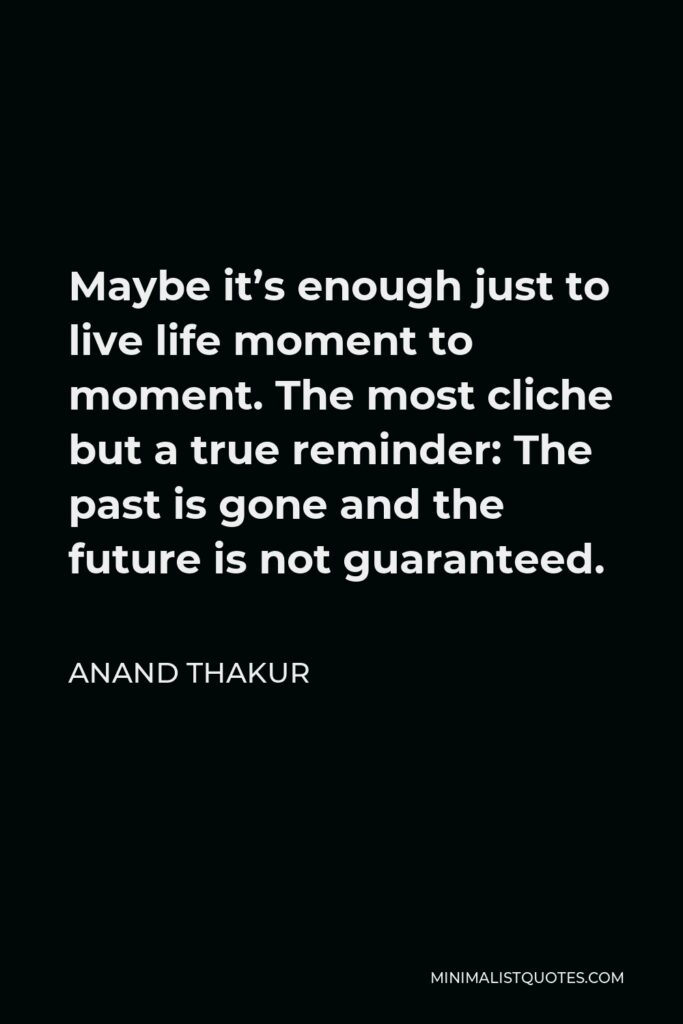 Anand Thakur Quote - Maybe it's enough just to live life moment to moment. The most cliche but a true reminder: The past is gone and the future is not guaranteed.