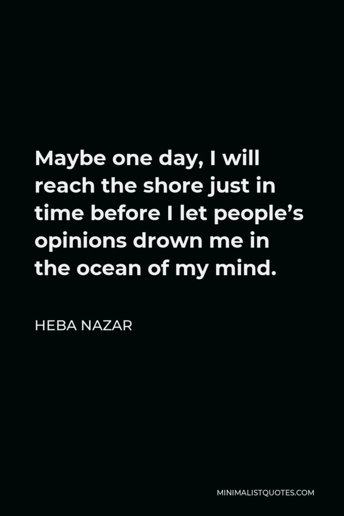 Heba Nazar Quote - Maybe one day, I will reach the shore just in time before I let people's opinions drown me in the ocean of my mind.
