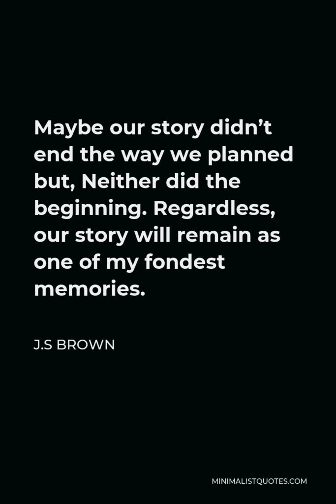 J.S Brown Quote - Maybe our story didn't end the way we planned but, Neither did the beginning. Regardless, our story will remain as one of my fondest memories.