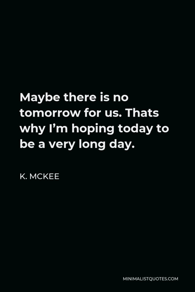 K. Mckee Quote - Maybe there is no tomorrow for us. Thats why I'm hoping today to be a very long day.