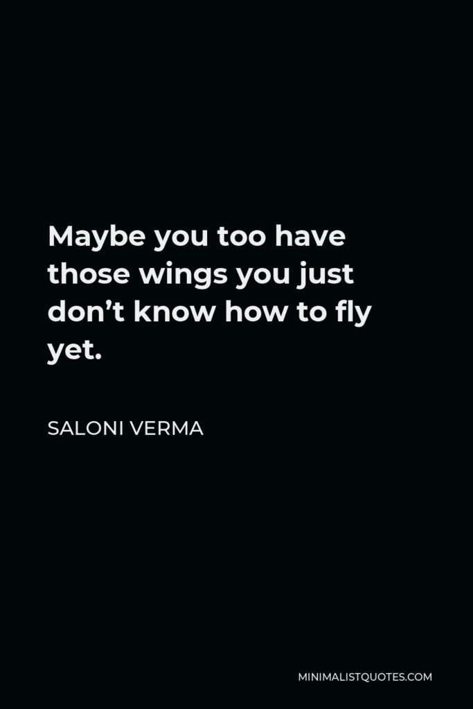 Saloni Verma Quote - Maybe you too have those wings you just don't know how to fly yet.