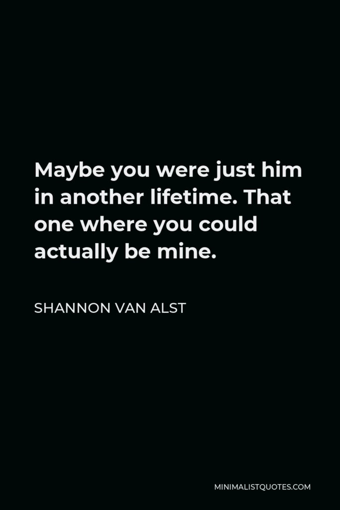 Shannon Van Alst Quote - Maybe you were just him in another lifetime. That one where you could actually be mine.