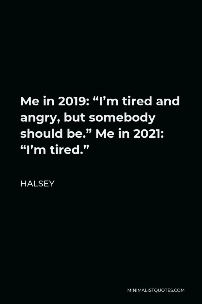 """Halsey Quote - Me in 2019: """"I'm tired and angry, but somebody should be."""" Me in 2021: """"I'm tired."""""""