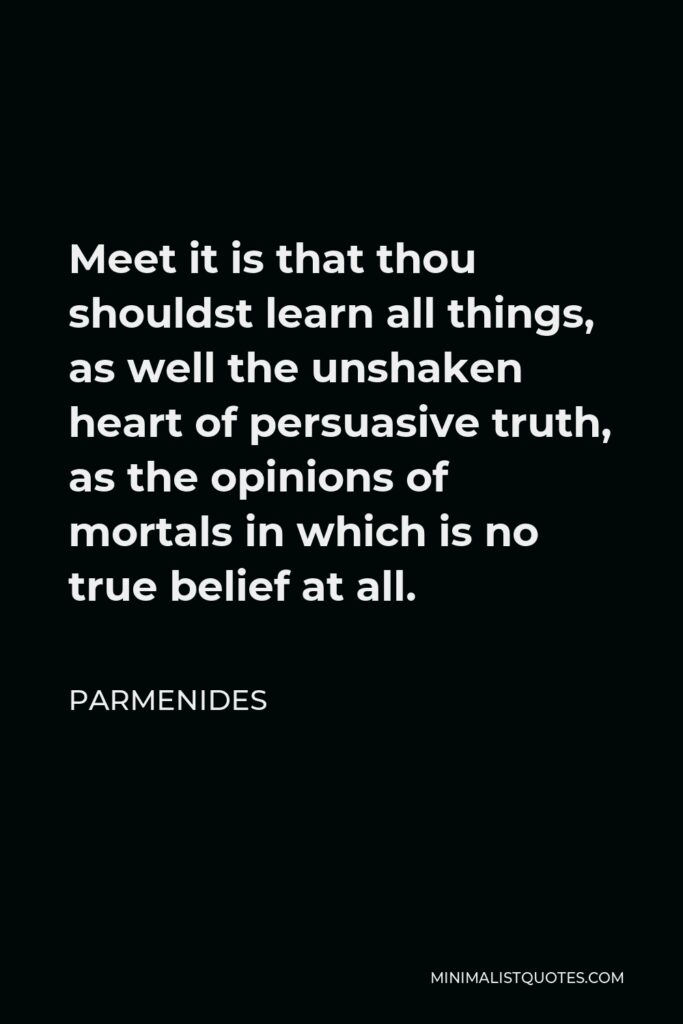 Parmenides Quote - Meet it is that thou shouldst learn all things, as well the unshaken heart of persuasive truth, as the opinions of mortals in which is no true belief at all.
