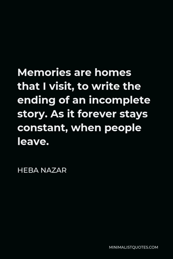 Heba Nazar Quote - Memories are homes that I visit, to write the ending of an incomplete story. As it forever stays constant, when people leave.