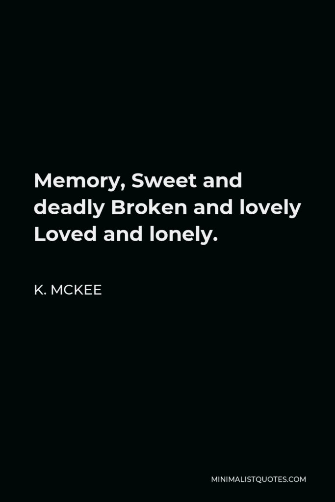 K. Mckee Quote - Memory, Sweet and deadly Broken and lovely Loved and lonely.