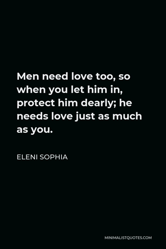 Eleni Sophia Quote - Men need love too, so when you let him in, protect him dearly; he needs love just as much as you.