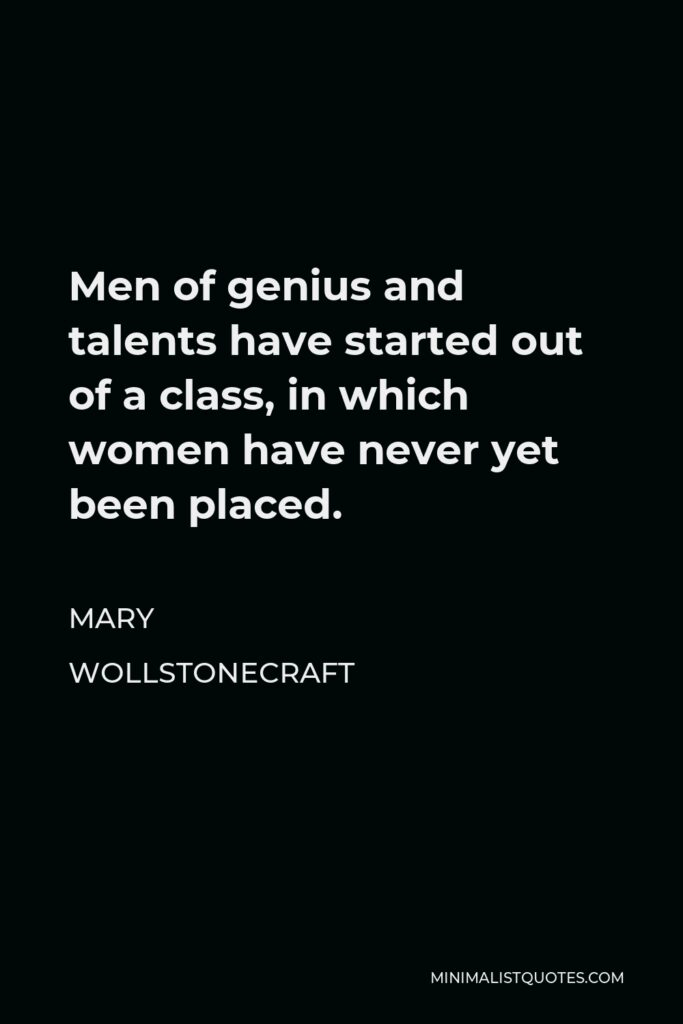 Mary Wollstonecraft Quote - Men of genius and talents have started out of a class, in which women have never yet been placed.