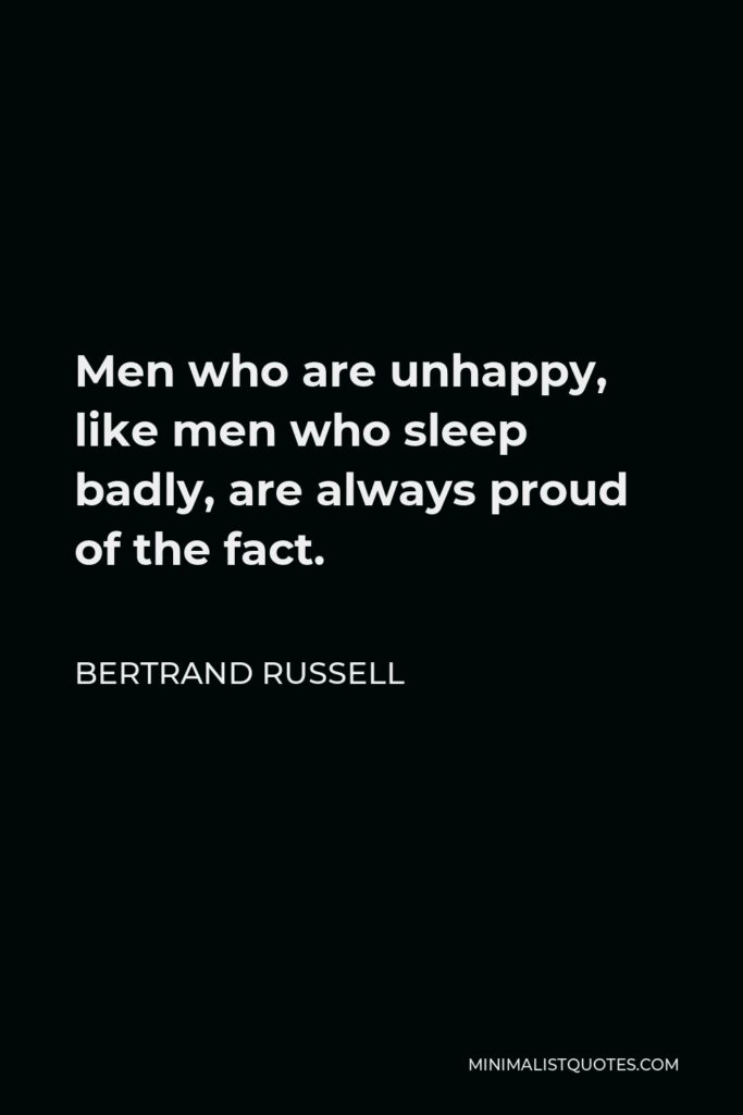 Bertrand Russell Quote - Men who are unhappy, like men who sleep badly, are always proud of the fact.