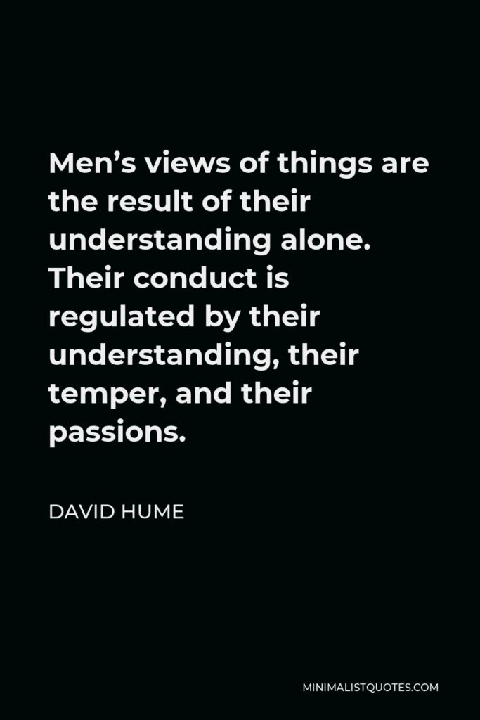 David Hume Quote - Men's views of things are the result of their understanding alone. Their conduct is regulated by their understanding, their temper, and their passions.