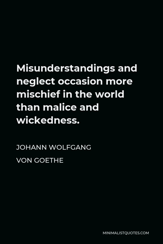 Johann Wolfgang von Goethe Quote - Misunderstandings and neglect occasion more mischief in the world than malice and wickedness.