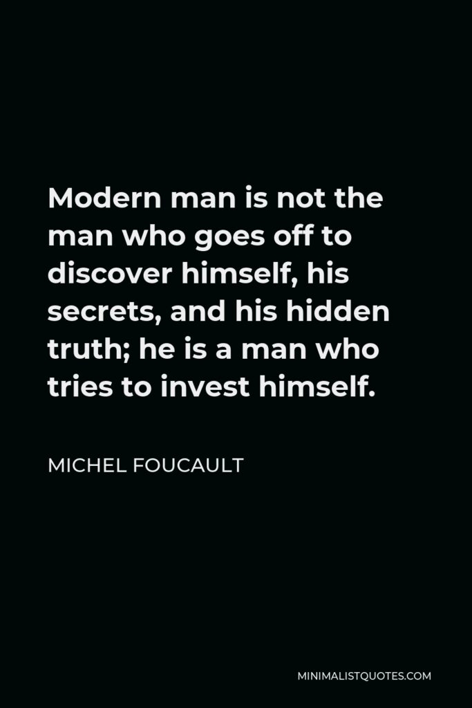 Michel Foucault Quote - Modern man is not the man who goes off to discover himself, his secrets, and his hidden truth; he is a man who tries to invest himself.