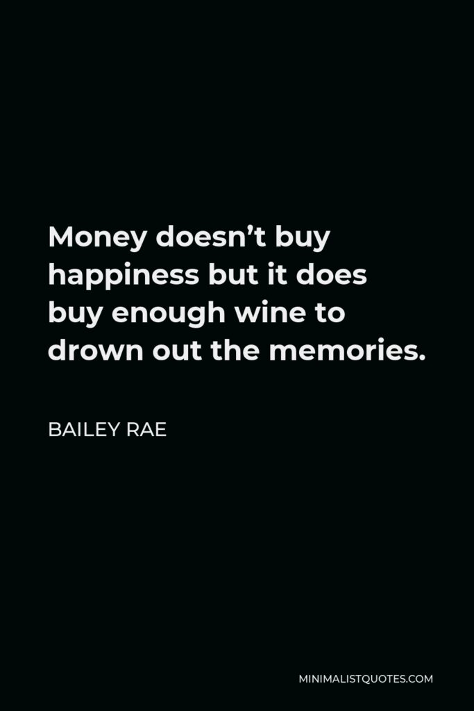 Bailey Rae Quote - Money doesn't buy happiness but it does buy enough wine to drown out the memories.
