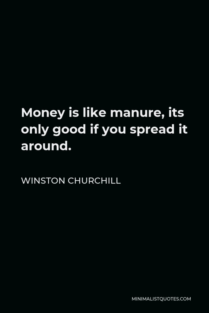 Francis Bacon Quote - Money is like manure, its only good if you spread it around.