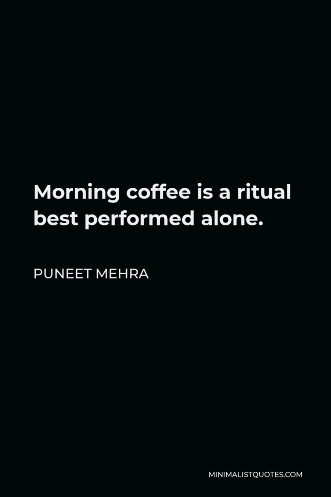 Puneet Mehra Quote - Morning coffee is a ritual best performed alone.