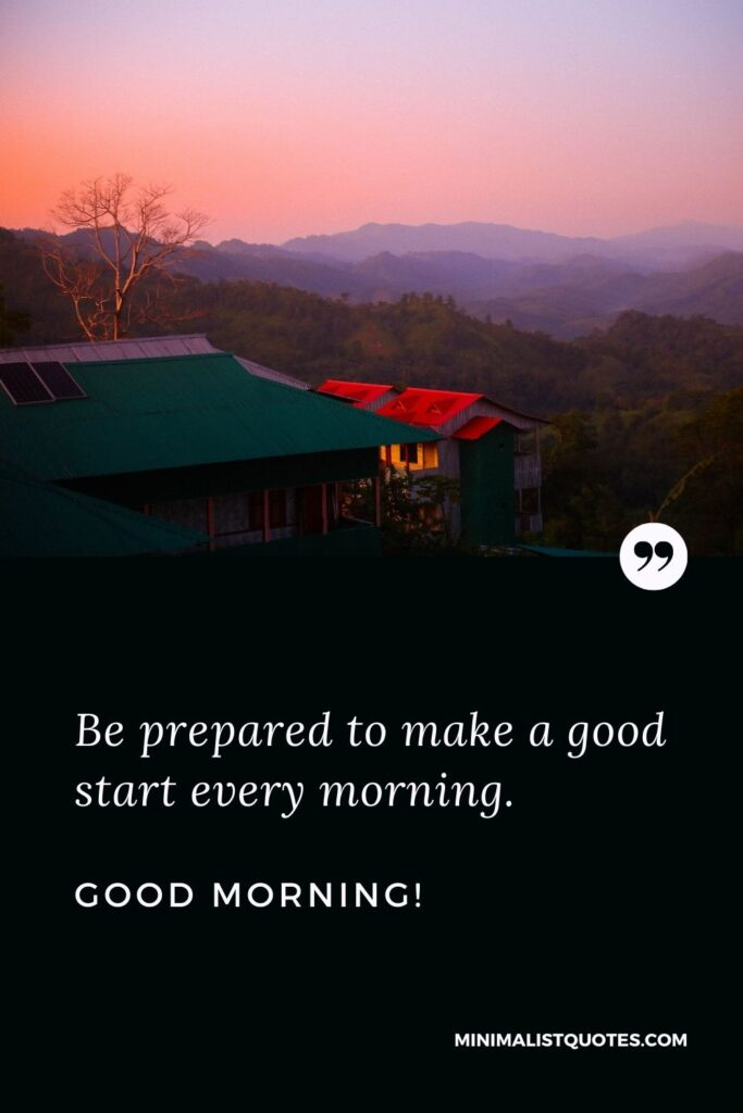 Morning Quote & Message With Image: Be prepared to make a good start every morning. Good Morning!