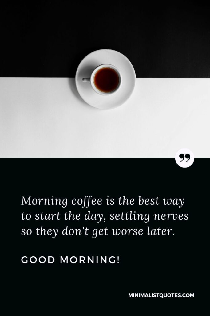 Good Morning Quote & Message: Morning coffee is the best way to start the day, settling nerves so they don't get worse later. Good Morning!