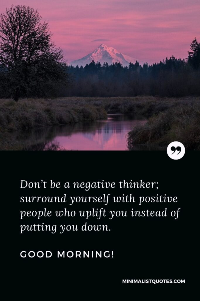 Morning Quote, Wish & Message With Image: Don't be a negative thinker; surround yourself with positive people who uplift you instead of putting you down. Good Morning!