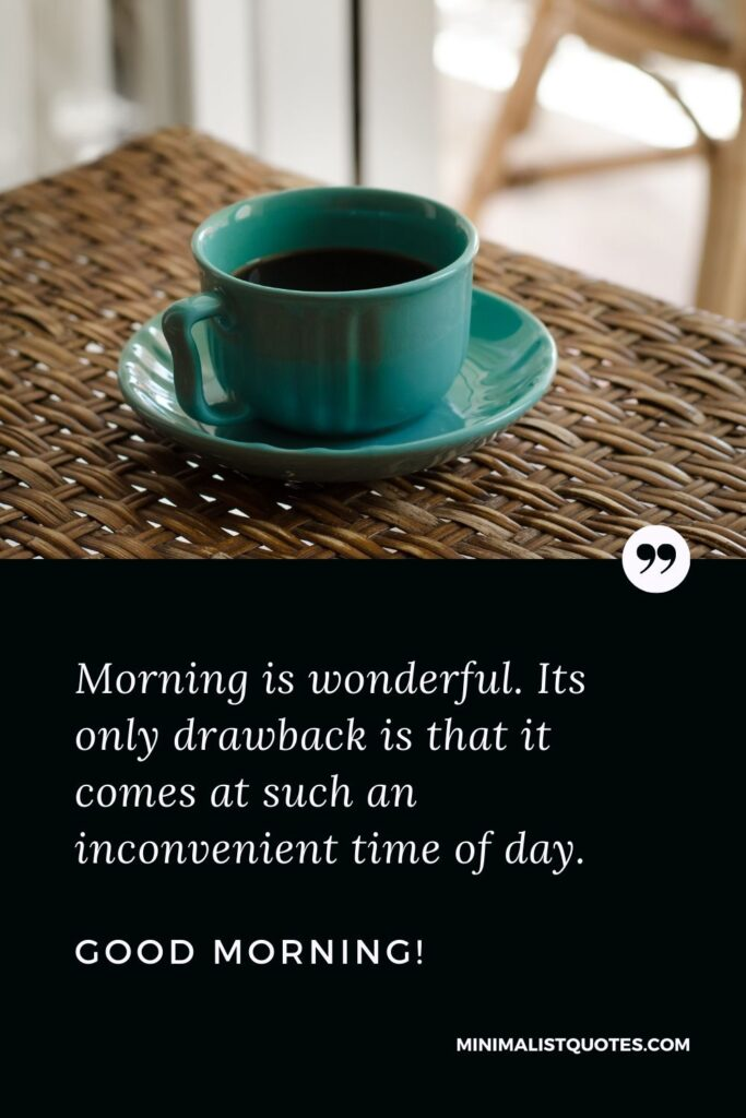 Good Morning Quote, Wish & Message With Image: Morning is wonderful. Its only drawback is that it comes at such an inconvenient time of day. Good Morning!