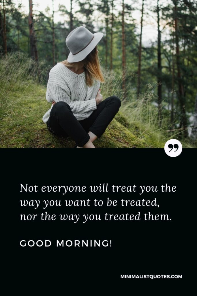 Good Night Quote, Wish & Message: Not everyone will treat you the way you want to be treated, nor the way you treated them. Good Morning!
