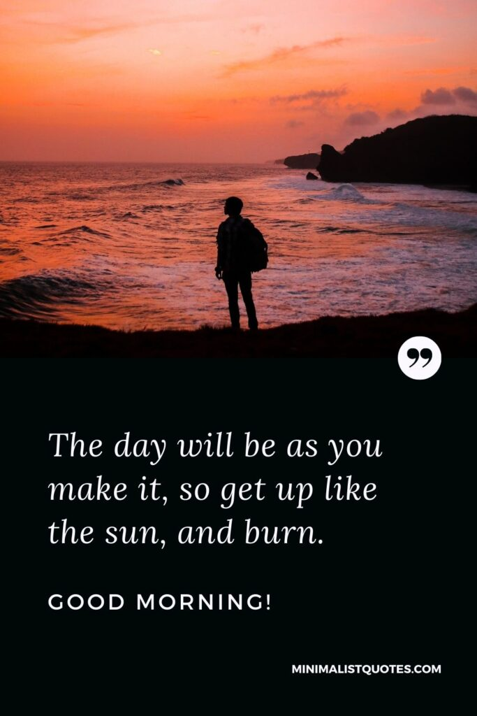 Good Morning Quote, Wish & Message: The day will be as you make it, so get up like the sun, and burn.
