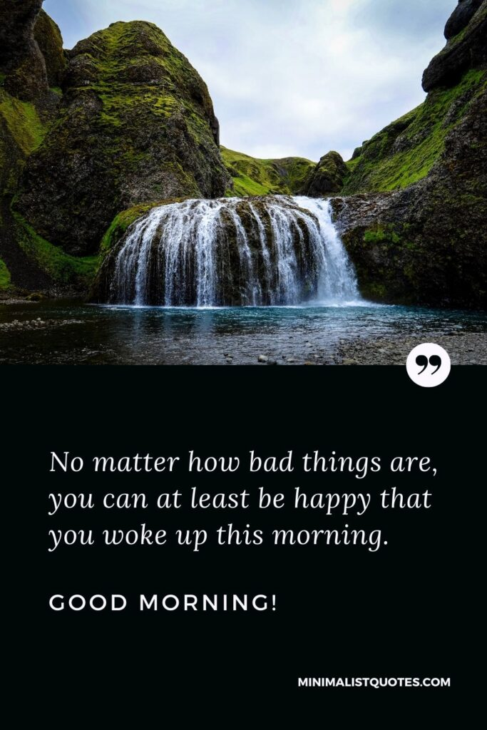 Morning Quote, Wish & Message: No matter how bad things are, you can at least be happy that you woke up this morning. Good Morning!