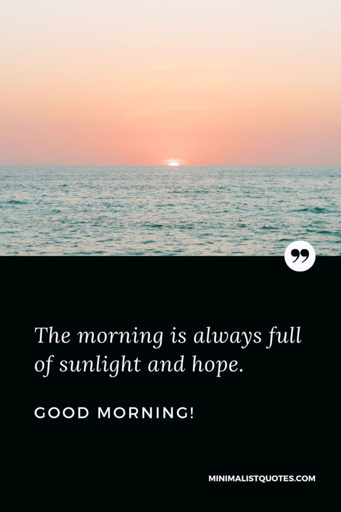 Good morning Quote & Message: The morning is always full of sunlight and hope. Good morning!