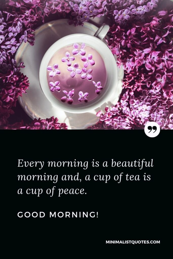 Morning Tea Quote: Every morning is a beautifulmorning and, a cup of tea is a cup of peace. Good Morning!