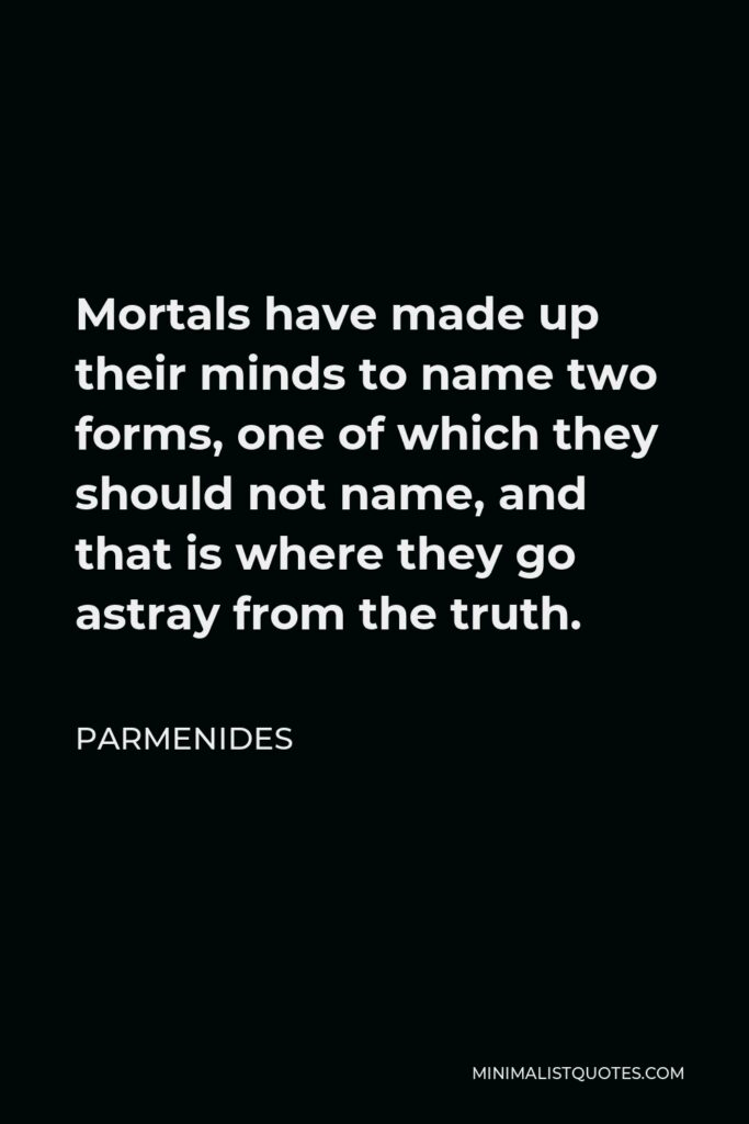 Parmenides Quote - Mortals have made up their minds to name two forms, one of which they should not name, and that is where they go astray from the truth.