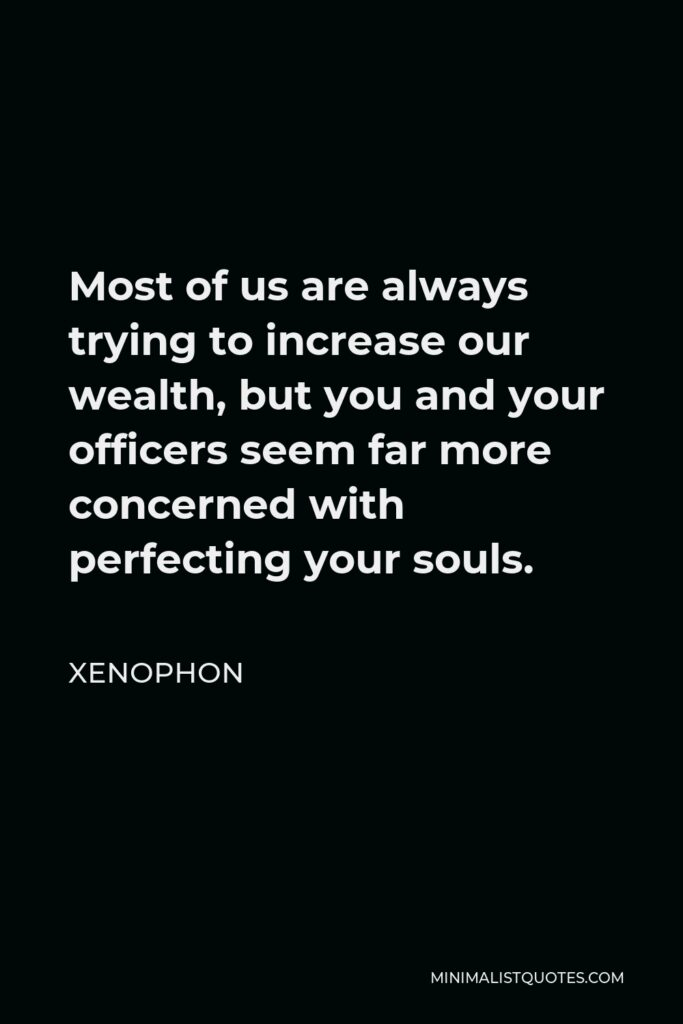 Xenophon Quote - Most of us are always trying to increase our wealth, but you and your officers seem far more concerned with perfecting your souls.