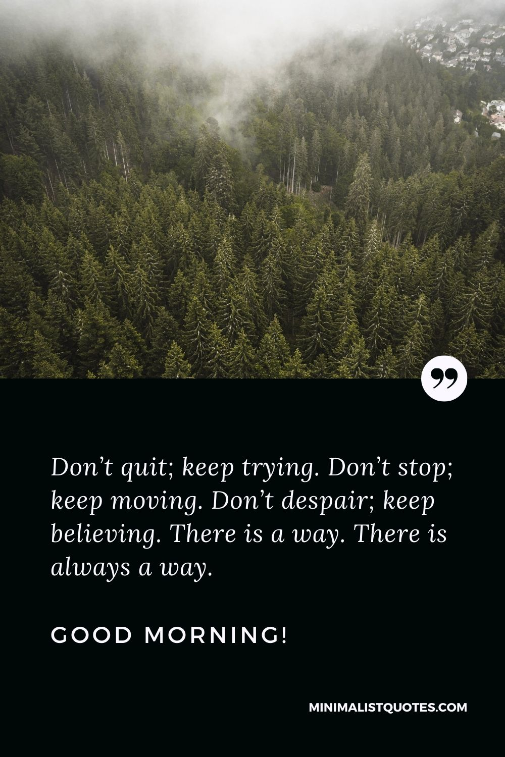 Motivational Good morning Message: Don't quit; keep trying. Don't stop; keep moving. Don't despair; keep believing. There is a way. There is always a way. Good Morning!