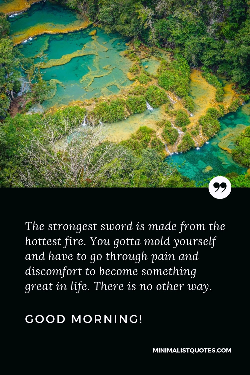 Motivational Good Morning Quote: The strongest sword is made from the hottest fire. You gotta mold yourself and have to go through pain and discomfort to become something great in life. There is no other way. Good Morning!
