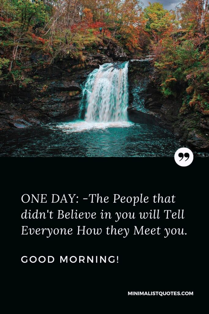 Motivational Morning Quote: ONE DAY: -The people that didn't believe in you will tell everyone how they meet you. Good Morning!