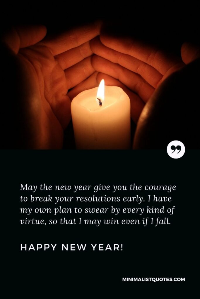 May the new year give you the courage to break your resolutions early. I have my own plan to swear by every kind of virtue, so that I may win even if I fall. Happy New Year!