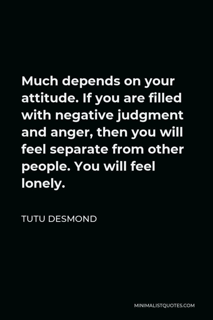 Tutu Desmond Quote - Much depends on your attitude. If you are filled with negative judgment and anger, then you will feel separate from other people. You will feel lonely.