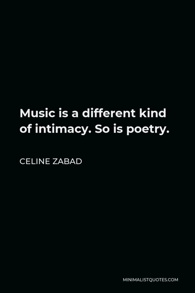 Celine Zabad Quote - Music is a different kind of intimacy. So is poetry.